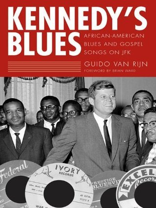 Kennedys Blues: African-American Blues and Gospel Songs on JFK Brian Ward