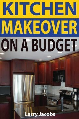 Kitchen Makeover on a Budget: A Step-By-Step Guide to Getting a Whole New Kitchen for Less Larry Jacobs