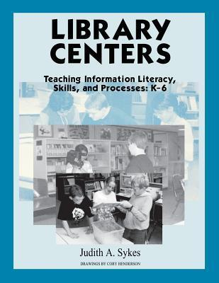 Library Centers: Teaching Information Literacy, Skills, and Processes  by  Judith A. Sykes