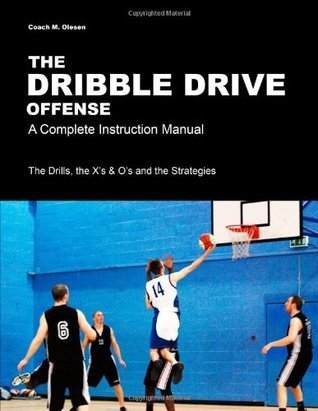 The Dribble Drive Offense - A Complete Instruction Manual  by  Coach M. Olesen