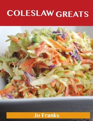 Coleslaw Greats: Delicious Coleslaw Recipes, The Top 100 Coleslaw Recipes  by  Jo Franks