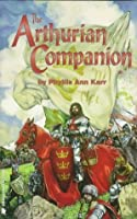 The Arthurian Companion: The Legenary World Camelot and the Round Table