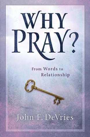 Why Pray?: 40 Days-From Words to Relationship  by  John F. Devries