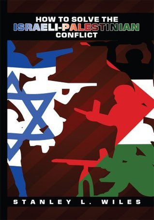 How to Solve the Israeli-Palestinian Conflict  by  Stanley L. Wiles