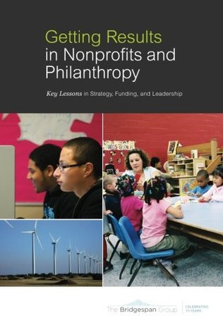 Getting Results in Nonprofits and Philanthropy: Key Lessons in Strategy, Funding, and Leadership The Bridgespan Group