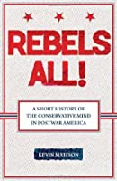 Rebels All!: A Short History of the Conservative Mind in Postwar America (Ideas in Action)