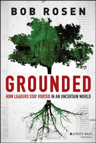 Grounded: How Leaders Stay Rooted in an Uncertain World  by  Bob Rosen