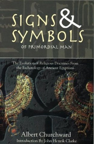 Signs & Symbols of Primordial Man: The Evolution of Religious Doctrines from the Eschatology of the Ancient Egyptians  by  Albert Churchward