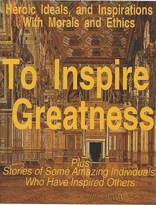 To Inspire Greatness: Heroic Ideals, and Inspirations with Morals and Ethics Ezry Mason