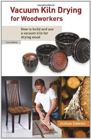 Vacuum Kiln Drying For Woodworkers: How To Build And Use A Vacuum Kiln For Drying Wood Joshua Salesin