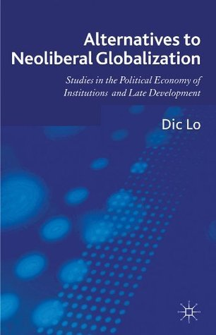 Alternatives to Neoliberal Globalization: Studies in the Political Economy of Institutions and Late Development  by  Dic Lo