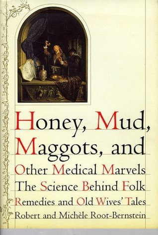 Honey, Mud, Maggots, and Other Medical Marvels: The Science Behind Folk Remedies and Old Wives Tales  by  Robert Root-Bernstein
