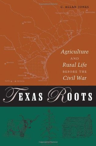 Texas Roots: Agriculture and Rural Life before the Civil War  by  C. Allan Jones