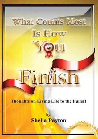 What Counts Most is How You Finish: Thoughts on Living Life to the Fullest  by  Shelia Payton