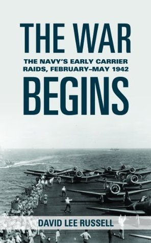 The War Begins: The Navys Early Carrier Raids, February May 1942 David Lee Russell