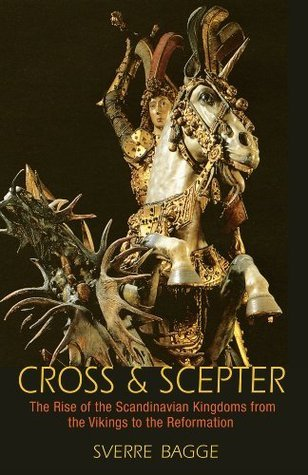 Cross and Scepter: The Rise of the Scandinavian Kingdoms from the Vikings to the Reformation Sverre Bagge