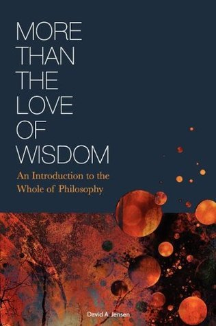 More Than the Love of Wisdom: An Introduction to the Whole of Philosophy David Jensen