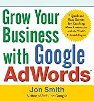 Grow Your Business with Google AdWords : 7 Quick and Easy Secrets for Reaching More Customers with the World's #1 Search Engine