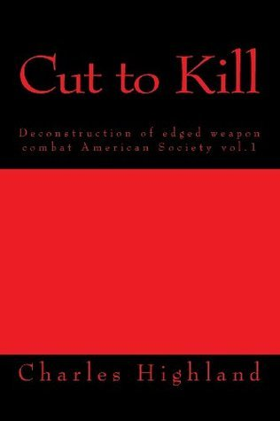 Cut to Kill: Deconstruction of Edged Combat (American Society) (Volume 1)  by  Charles Highland