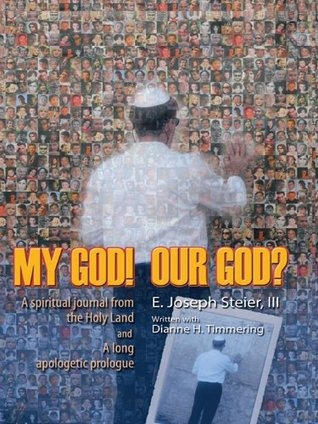 MY GOD! OUR GOD? A spiritual journal from the Holy Land and A long apologetic prologue  by  E. J. Steier III and D. H. Timmering