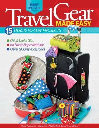 Travel Gear Made Easy: 12 Easy Projects with Nontraditional Uses for Standard Zippers Mary Mulari