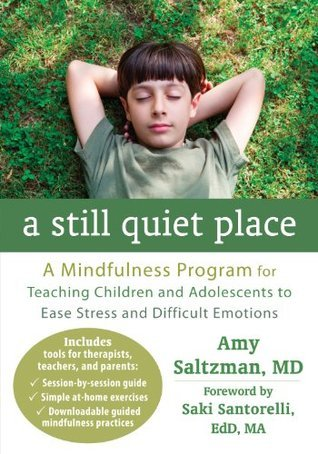 A Still Quiet Place: A Mindfulness Program for Teaching Children and Adolescents to Ease Stress and Difficult Emotions  by  Amy Saltzman