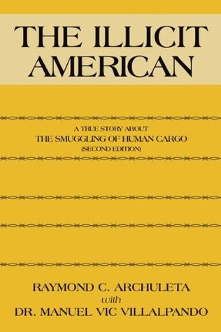 The Illicit American: A True Story About The Smuggling of Human Cargo  by  Raymond C. Archuleta