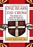 """""""ONE BEARS THE CROSS"""":The story of a rejected disciple of Jesus of Nazareth"""