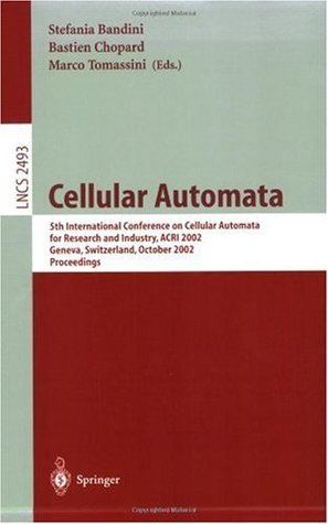 Cellular Automata: 5th International Conference on Cellular Automata for Research and Industry, ACRI 2002, Geneva, Switzerland, October 9-11, 2002, Proceedings (Lecture Notes in Computer Science)  by  Bastien Chopard