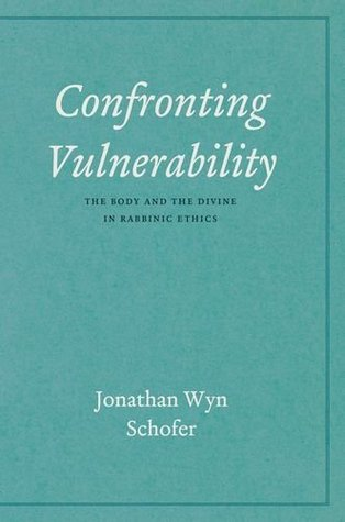 Confronting Vulnerability: The Body and the Divine in Rabbinic Ethics Jonathan Wyn Schofer