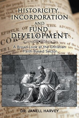 Historicity, Incorporation and Fund Development: A Broad Look at the Christian Faith Based Sector Dr. Janell Harvey