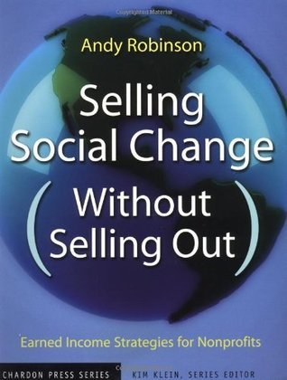 Selling Social Change (Without Selling Out): Earned Income Strategies for Nonprofits (Kim Kleins Chardon Press)  by  Andy Robinson
