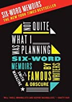 Not Quite What I Was Planning: And Other Six-Word Memoirs by Writers Famous and Obscure