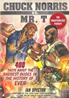 Chuck Norris Vs. Mr. T: : 400 Facts About the Baddest Dudes in the History of Ever