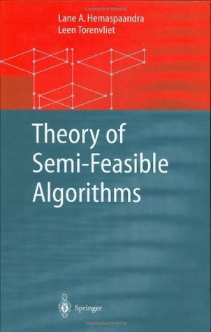 Theory of Semi-Feasible Algorithms (Monographs in Theoretical Computer Science. An EATCS Series) Lane A. Hemaspaandra