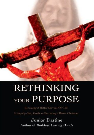 Rethinking Your Purpose: Becoming A Better Servant Of God Junior Dastine