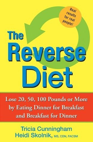 The Reverse Diet: Lose 20, 50, 100 Pounds or More  by  Eating Dinner for Breakfast and Breakfast for Dinner by Tricia Cunningham