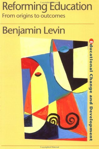 Reforming Education: From Origins to Outcomes  by  Benjamin Levin