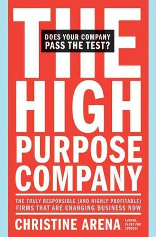 The High-Purpose Company: The TRULY Responsible (and Highly Profitable) Firms That Are Changing Business Now Christine Arena