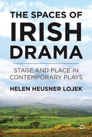 Spaces of Irish Drama: Stage and Place in Contemporary Plays Helen Heusner Lojek