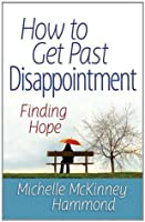How to Get Past Disappointment (Matters of the Heart Series)