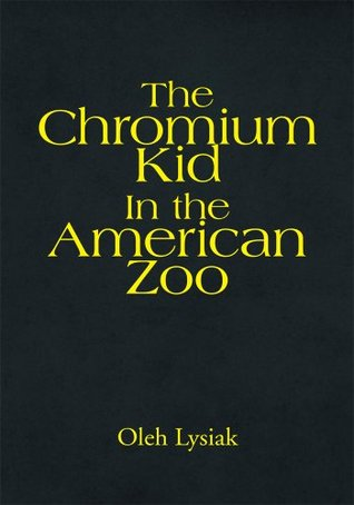 The Chromium Kid In the American Zoo  by  Oleh Lysiak