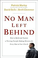 No Man Left Behind: How to Build and Sustain a Thriving, Disciple-Making Ministry for Every Man in Your Church: How to Build and Sustain a Thriving Disciple-Making ... Ministry for Every  Man in Your Church