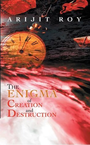 The  Enigma of Creation and Destruction  by  Arijit Roy