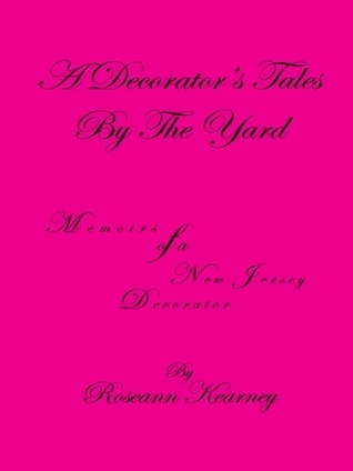 A Decorators Tales By The Yard: Memoirs of a New Jersey Decorator  by  Roseann Kearney