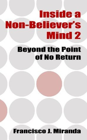 Inside a Non-Believers Mind 2: Beyond the Point of No Return Francisco J. Miranda