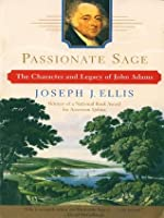 Passionate Sage: The Character and Legacy of John Adams: Character and Legend of John Adams