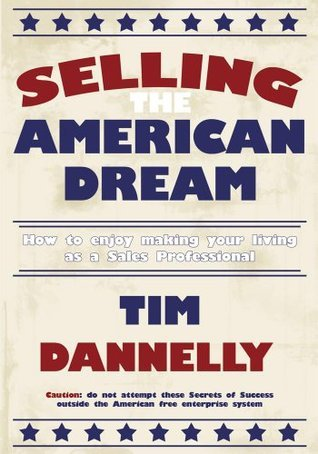 Selling The American Dream:How to enjoy making your living as a Sales Professional Tim Dannelly