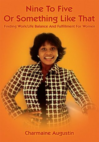 Nine to Five or Something Like That:Finding Work/Life Balance and Fulfillment for Women  by  Charmaine Augustin