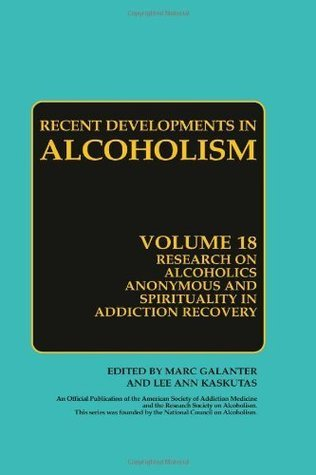 Research on Alcoholics Anonymous and Spirituality in Addiction Recovery: The Twelve-Step Program Model Spiritually Oriented Recovery Twelve-Step Membership ... 18  by  Marc Galanter